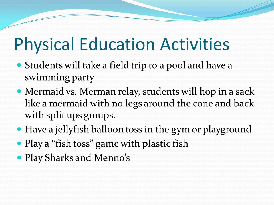 Physical Education Activities Students will take a field trip to a pool and have a swimming party Mermaid vs.