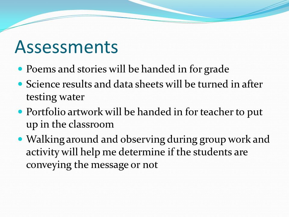 Assessments Poems and stories will be handed in for grade Science results and data sheets will be turned in after testing water Portfolio artwork will be handed in for teacher to put up in the classroom Walking around and observing during group work and activity will help me determine if the students are conveying the message or not