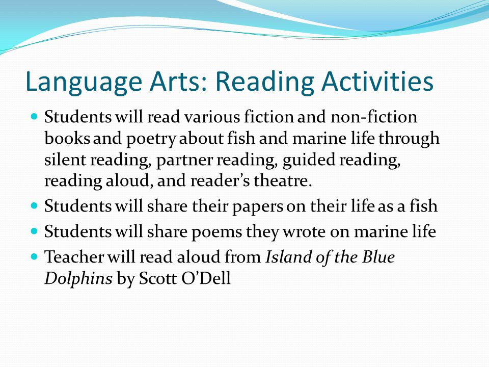 Language Arts: Reading Activities Students will read various fiction and non-fiction books and poetry about fish and marine life through silent reading, partner reading, guided reading, reading aloud, and reader's theatre.