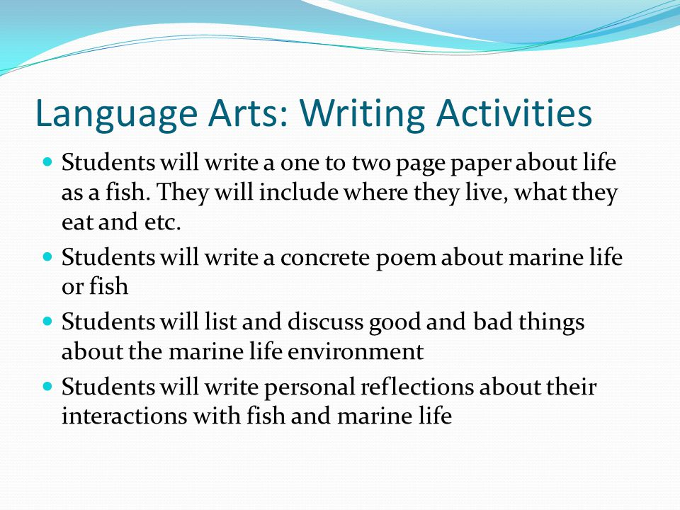 Language Arts Strategies Activating background knowledge: students will share what they already know about marine life and fish in beginning discussion Brainstorming: students will think of advantages and disadvantages of living near a marine life environment Discussion: students will get the change several times to discuss with each other the different types of marine life, what they know and don't know Connecting: students will connect this unit to their lives as they write stories and poetry about it Visualizing: students expand their creativity by doing the art projects and viewing the pictures and video clips to open up there mind and teach them about the different parts of the world