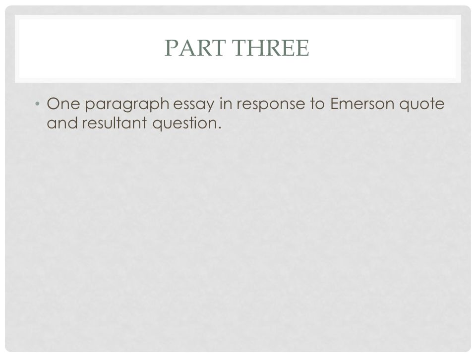 PART THREE One paragraph essay in response to Emerson quote and resultant question.