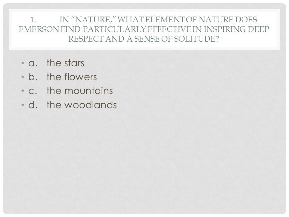"""1.IN """"NATURE,"""" WHAT ELEMENT OF NATURE DOES EMERSON FIND PARTICULARLY EFFECTIVE IN INSPIRING DEEP RESPECT AND A SENSE OF SOLITUDE? a.the stars b.the fl"""