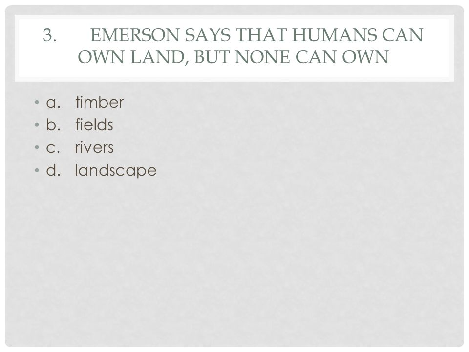 3.EMERSON SAYS THAT HUMANS CAN OWN LAND, BUT NONE CAN OWN a.timber b.fields c.rivers d.landscape