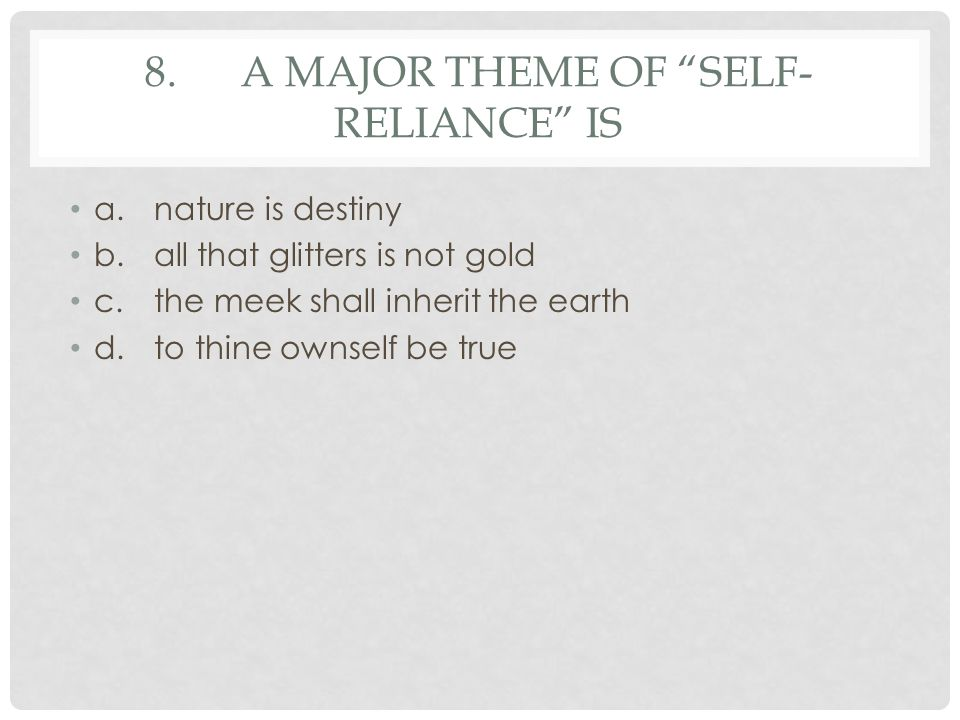 """8.A MAJOR THEME OF """"SELF- RELIANCE"""" IS a.nature is destiny b.all that glitters is not gold c.the meek shall inherit the earth d.to thine ownself be tr"""
