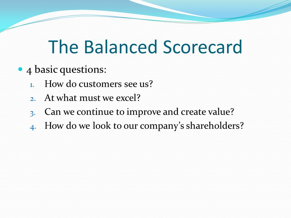 The Balanced Scorecard 4 basic questions: 1.How do customers see us.