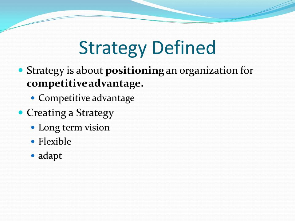 Strategy Defined Strategy is about positioning an organization for competitive advantage.