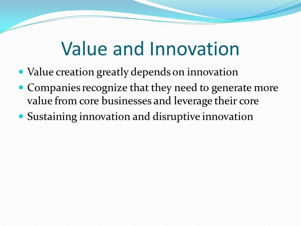 Value and Innovation Value creation greatly depends on innovation Companies recognize that they need to generate more value from core businesses and leverage their core Sustaining innovation and disruptive innovation
