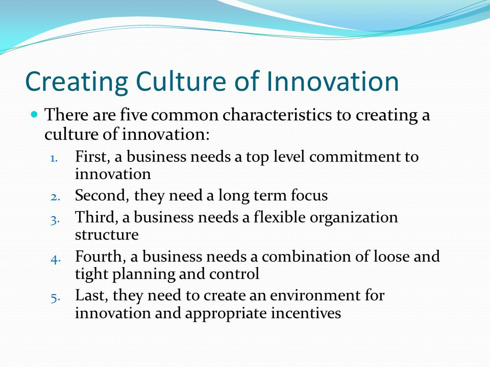Creating Culture of Innovation There are five common characteristics to creating a culture of innovation: 1.