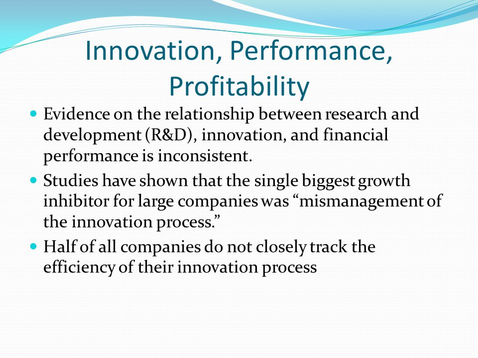 Innovation, Performance, Profitability Evidence on the relationship between research and development (R&D), innovation, and financial performance is inconsistent.