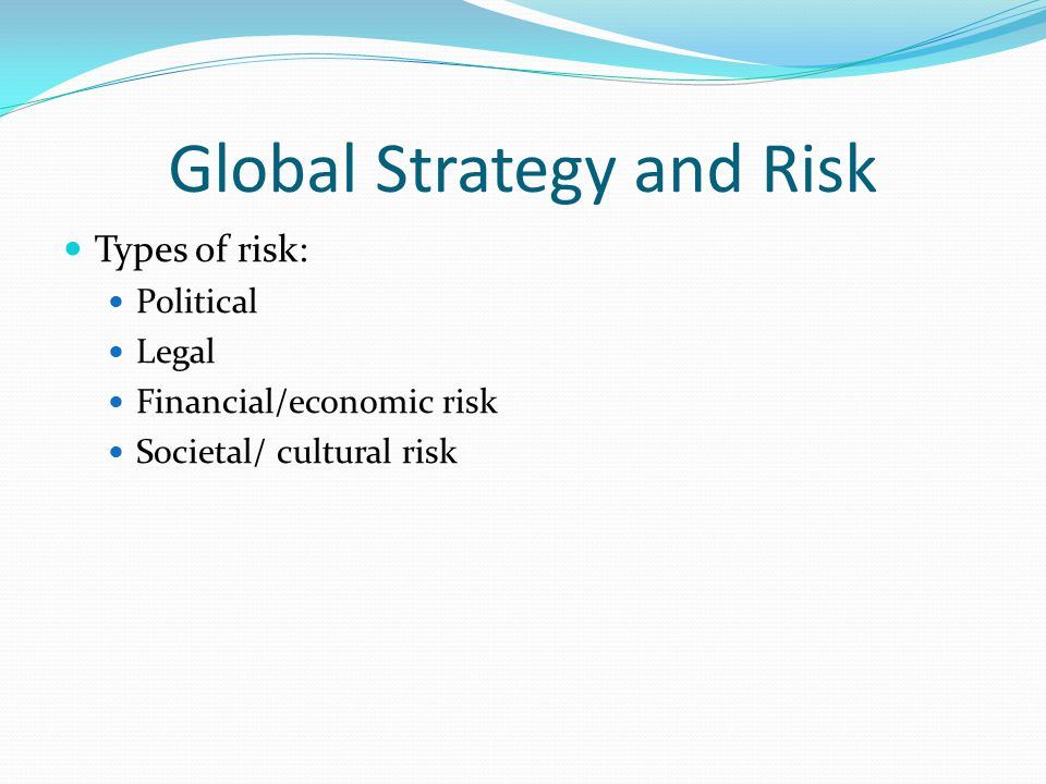 Global Strategy and Risk Types of risk: Political Legal Financial/economic risk Societal/ cultural risk
