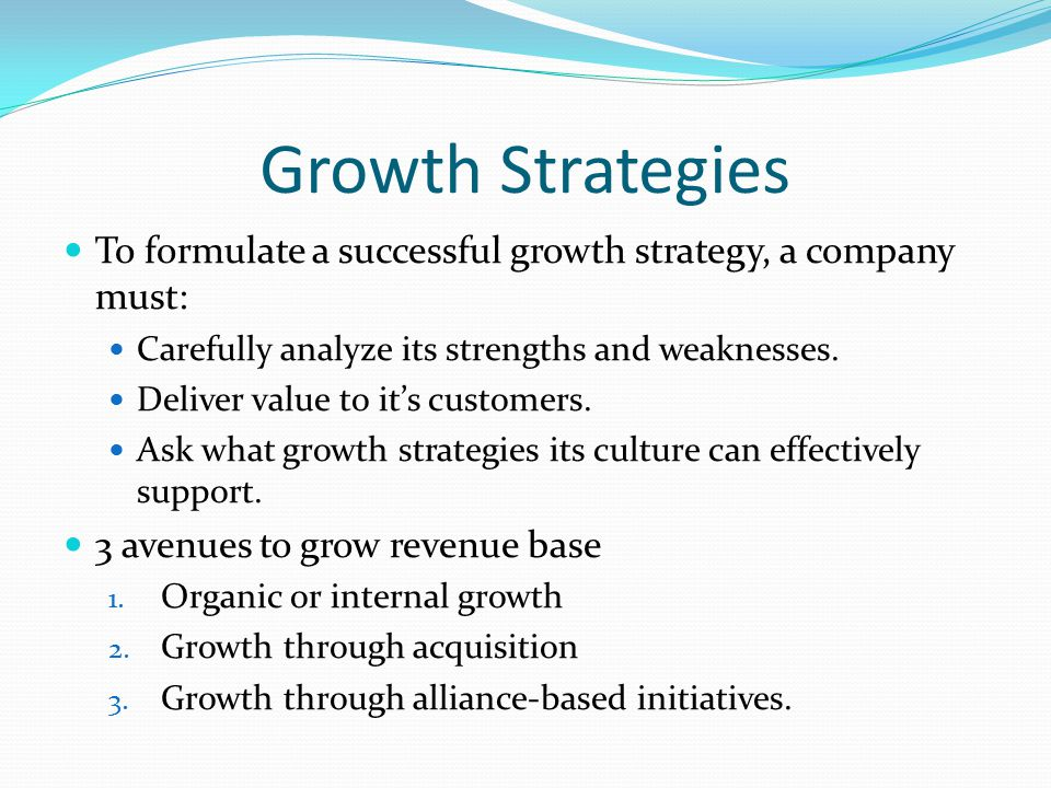 Growth Strategies To formulate a successful growth strategy, a company must: Carefully analyze its strengths and weaknesses.