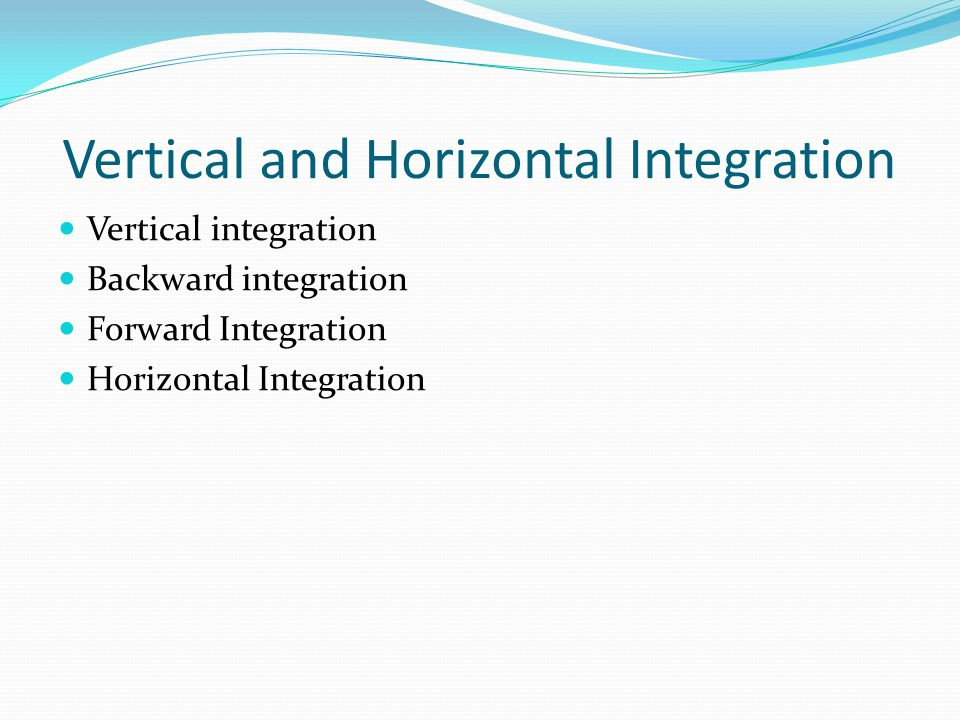 Vertical and Horizontal Integration Vertical integration Backward integration Forward Integration Horizontal Integration