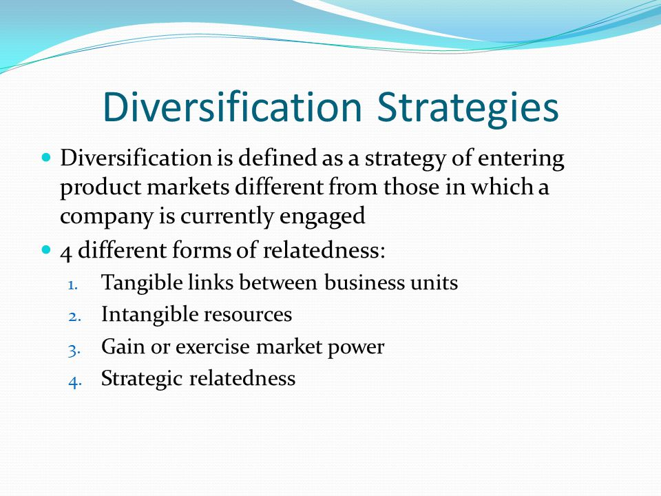 Diversification Strategies Diversification is defined as a strategy of entering product markets different from those in which a company is currently engaged 4 different forms of relatedness: 1.