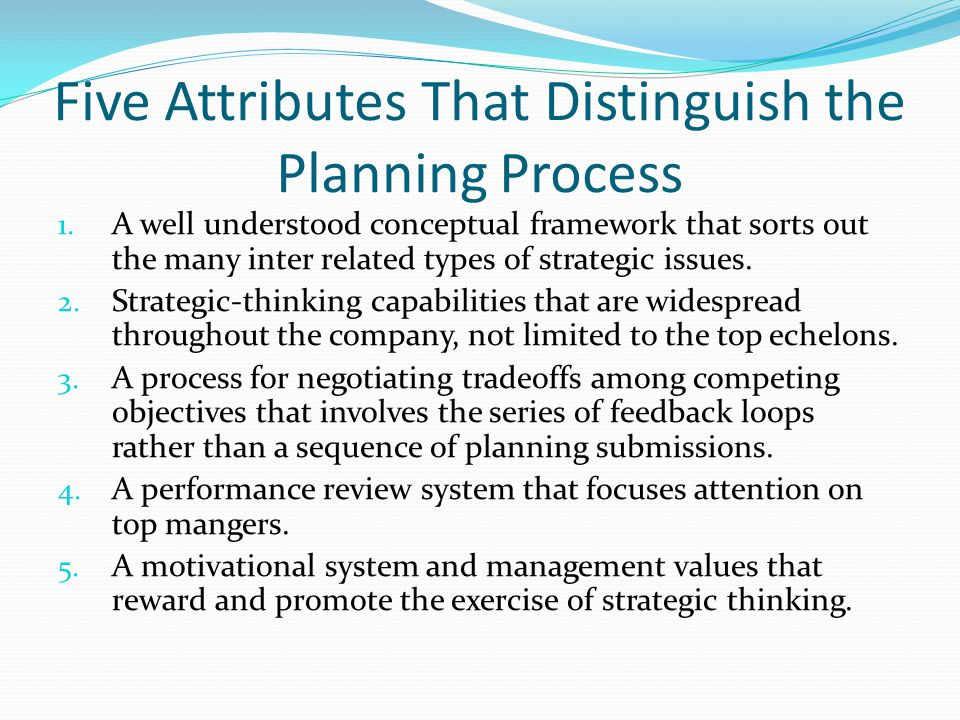 Five Attributes That Distinguish the Planning Process 1. A well understood conceptual framework that sorts out the many inter related types of strateg