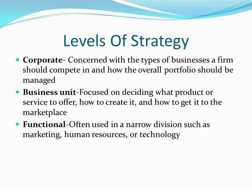 Levels Of Strategy Corporate- Concerned with the types of businesses a firm should compete in and how the overall portfolio should be managed Business