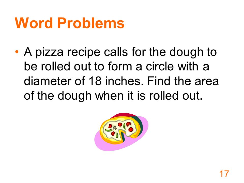 Word Problems A pizza recipe calls for the dough to be rolled out to form a circle with a diameter of 18 inches.