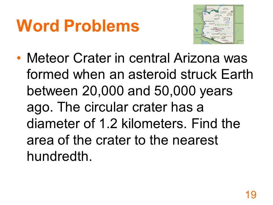 Word Problems Meteor Crater in central Arizona was formed when an asteroid struck Earth between 20,000 and 50,000 years ago.