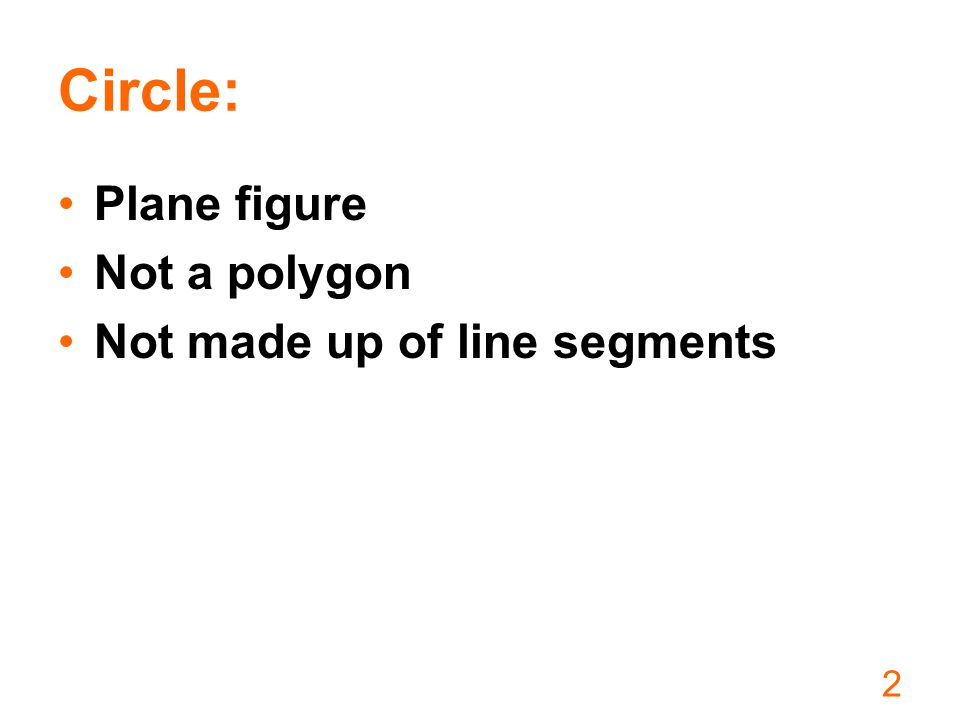 2 Circle: Plane figure Not a polygon Not made up of line segments