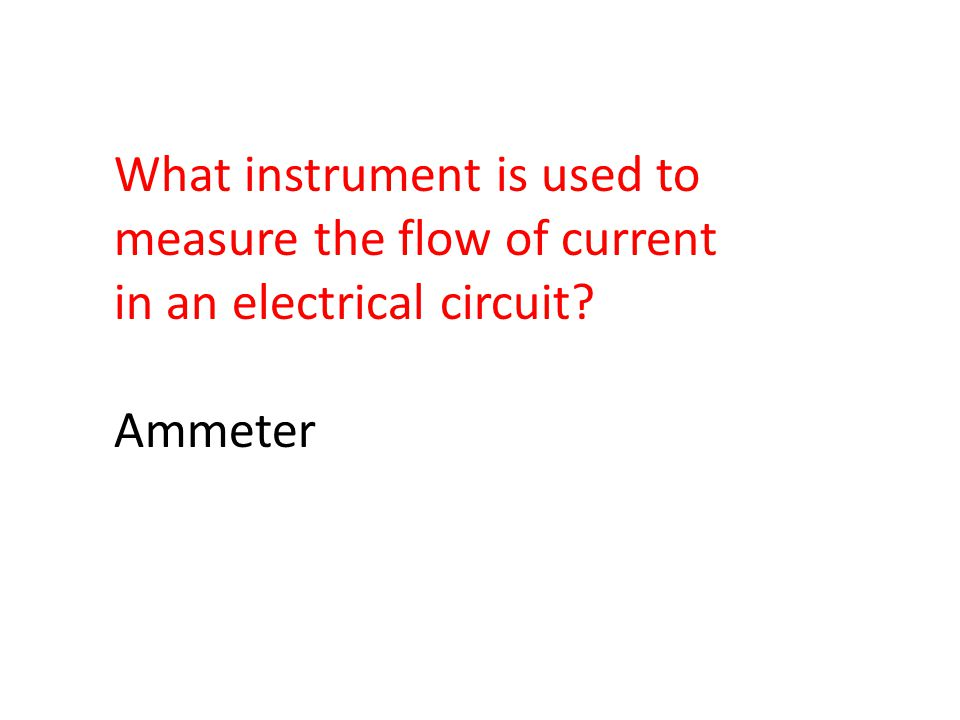 What instrument is used to measure the flow of current in an electrical circuit Ammeter