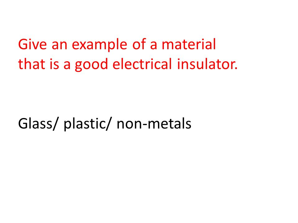 Give an example of a material that is a good electrical insulator. Glass/ plastic/ non-metals