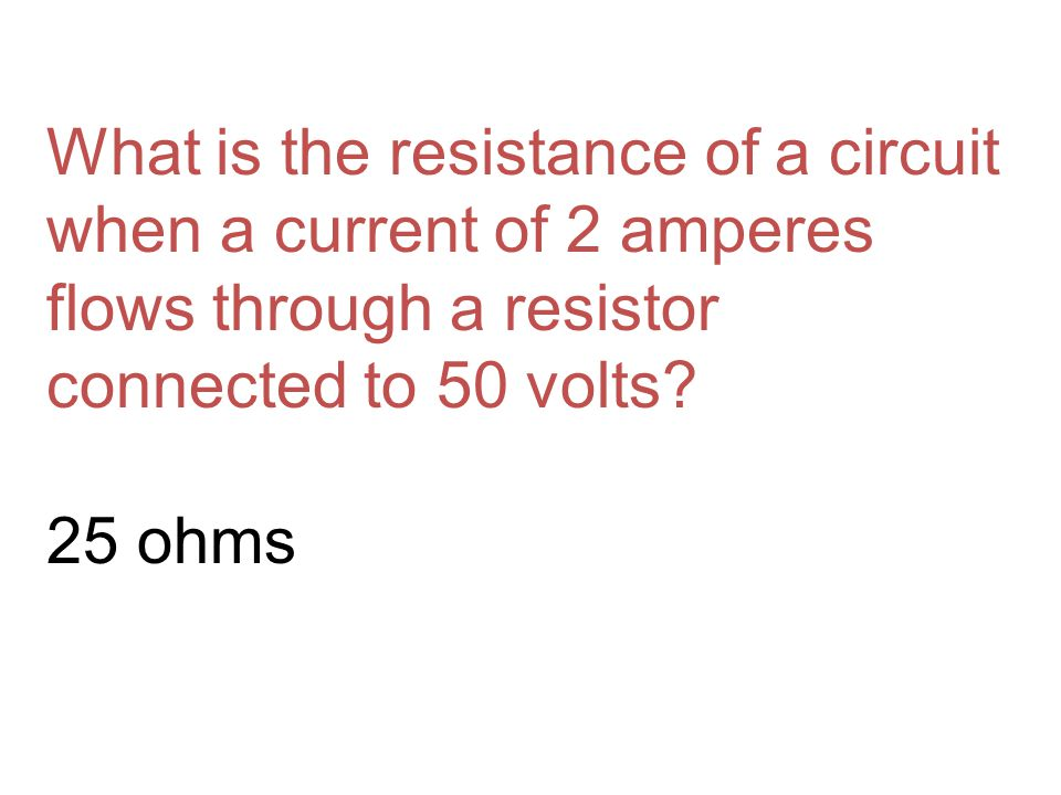What is the resistance of a circuit when a current of 2 amperes flows through a resistor connected to 50 volts.