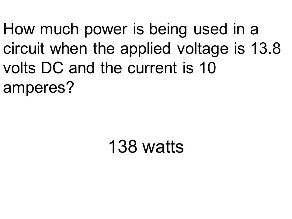 How much power is being used in a circuit when the applied voltage is 13.8 volts DC and the current is 10 amperes.