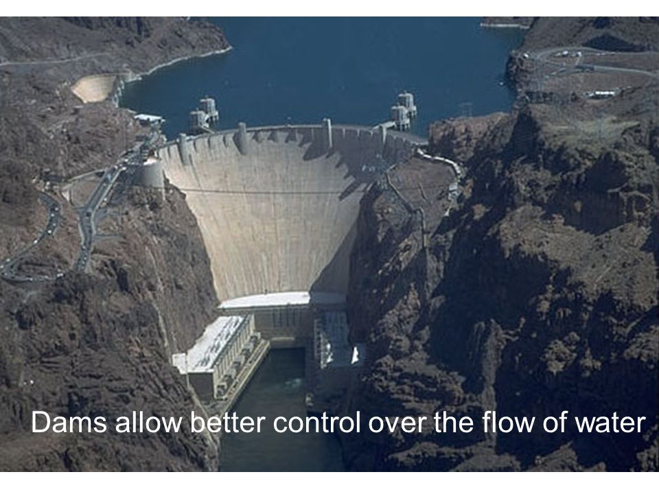 Dams allow better control over the flow of water