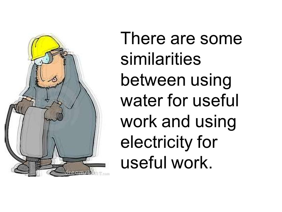 There are some similarities between using water for useful work and using electricity for useful work.