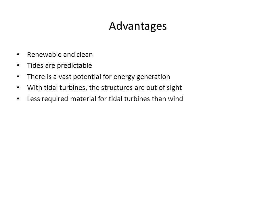 Advantages Renewable and clean Tides are predictable There is a vast potential for energy generation With tidal turbines, the structures are out of sight Less required material for tidal turbines than wind