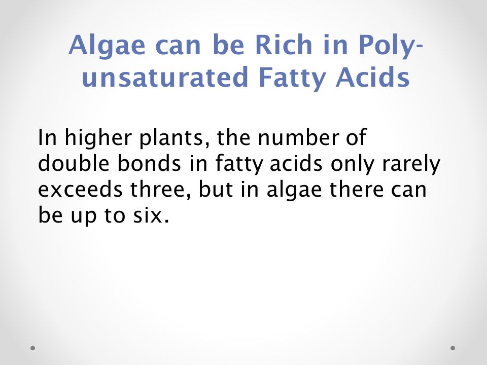 In higher plants, the number of double bonds in fatty acids only rarely exceeds three, but in algae there can be up to six. Algae can be Rich in Poly-