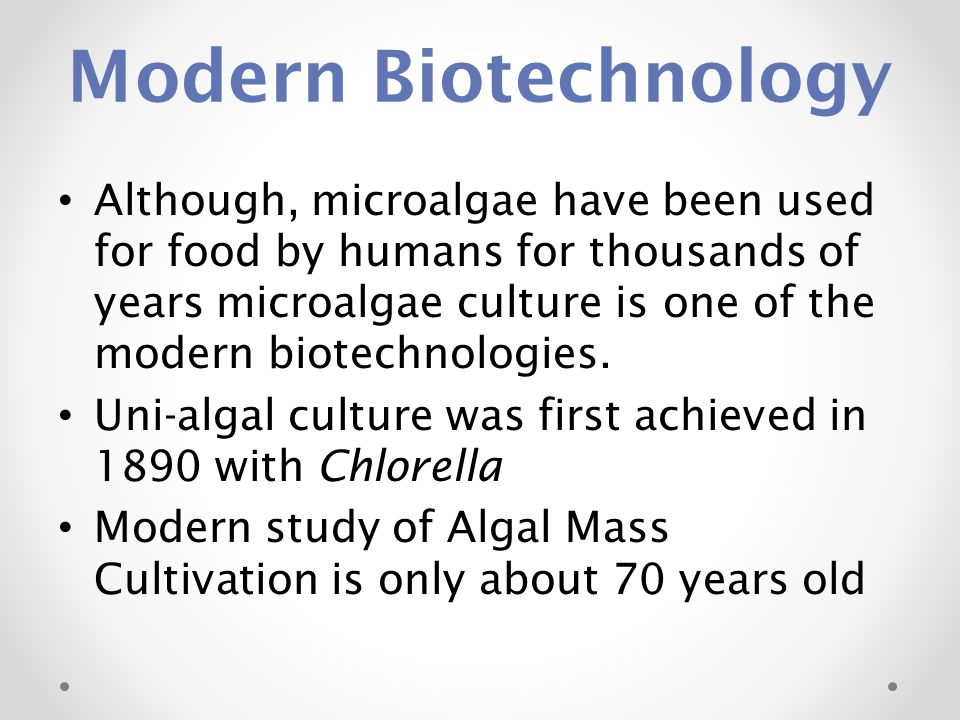 Modern Biotechnology Although, microalgae have been used for food by humans for thousands of years microalgae culture is one of the modern biotechnolo