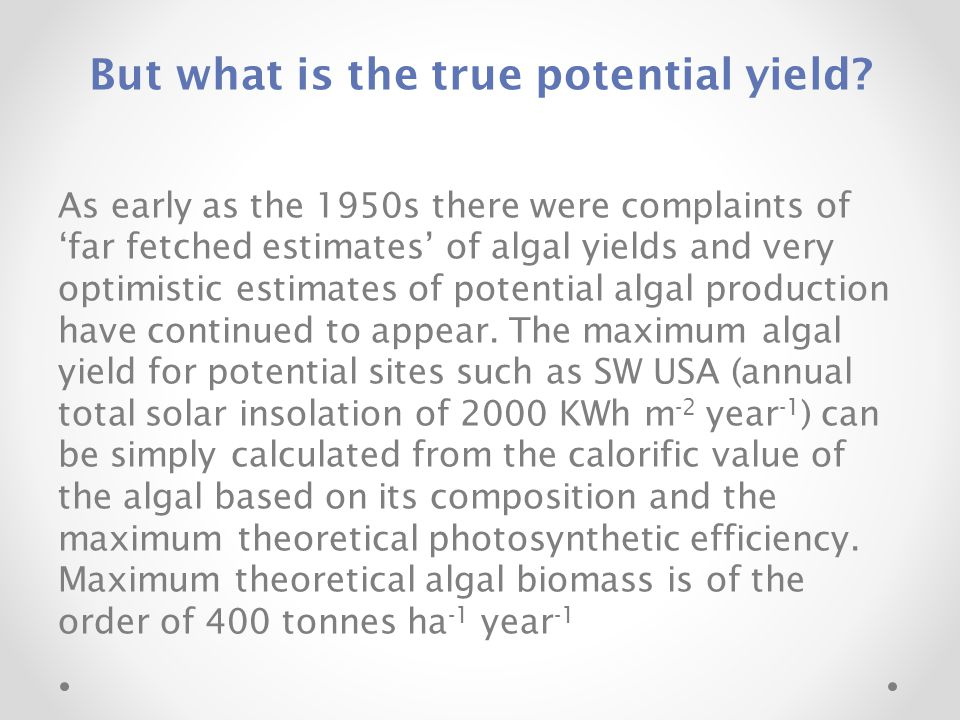 But what is the true potential yield? As early as the 1950s there were complaints of 'far fetched estimates' of algal yields and very optimistic estim