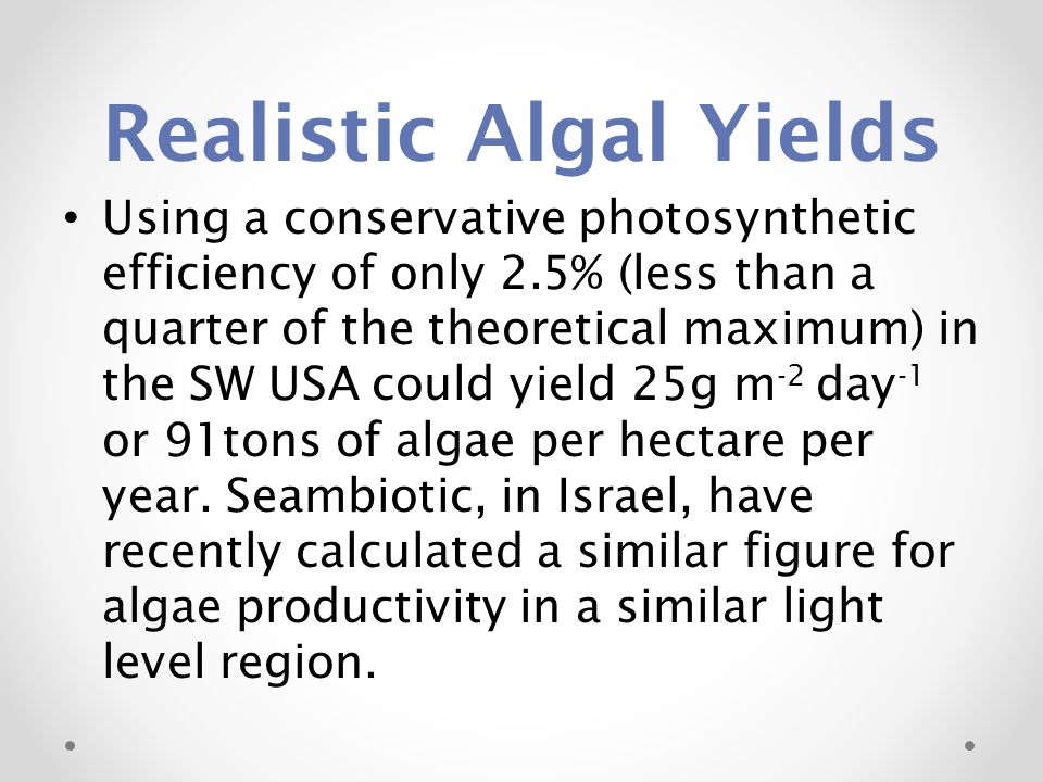 Realistic Algal Yields Using a conservative photosynthetic efficiency of only 2.5% (less than a quarter of the theoretical maximum) in the SW USA could yield 25g m -2 day -1 or 91tons of algae per hectare per year.