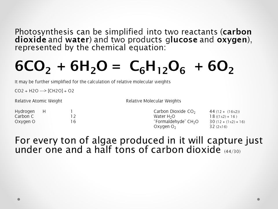 Photosynthesis can be simplified into two reactants (carbon dioxide and water) and two products glucose and oxygen), represented by the chemical equation: 6CO 2 + 6H 2 O = C 6 H 12 O 6 + 6O 2 It may be further simplified for the calculation of relative molecular weights CO2 + H2O ---> [CH2O] + O2 Relative Atomic Weight Relative Molecular Weights HydrogenH1Carbon Dioxide CO 2 44 (12 + (16x2)) Carbon C12Water H 2 O 18 ((1x2) + 16 ) Oxygen O16 Formaldehyde CH 2 O 30 (12 + (1x2) + 16) Oxygen O 2 32 (2x16) For every ton of algae produced in it will capture just under one and a half tons of carbon dioxide (44/30)
