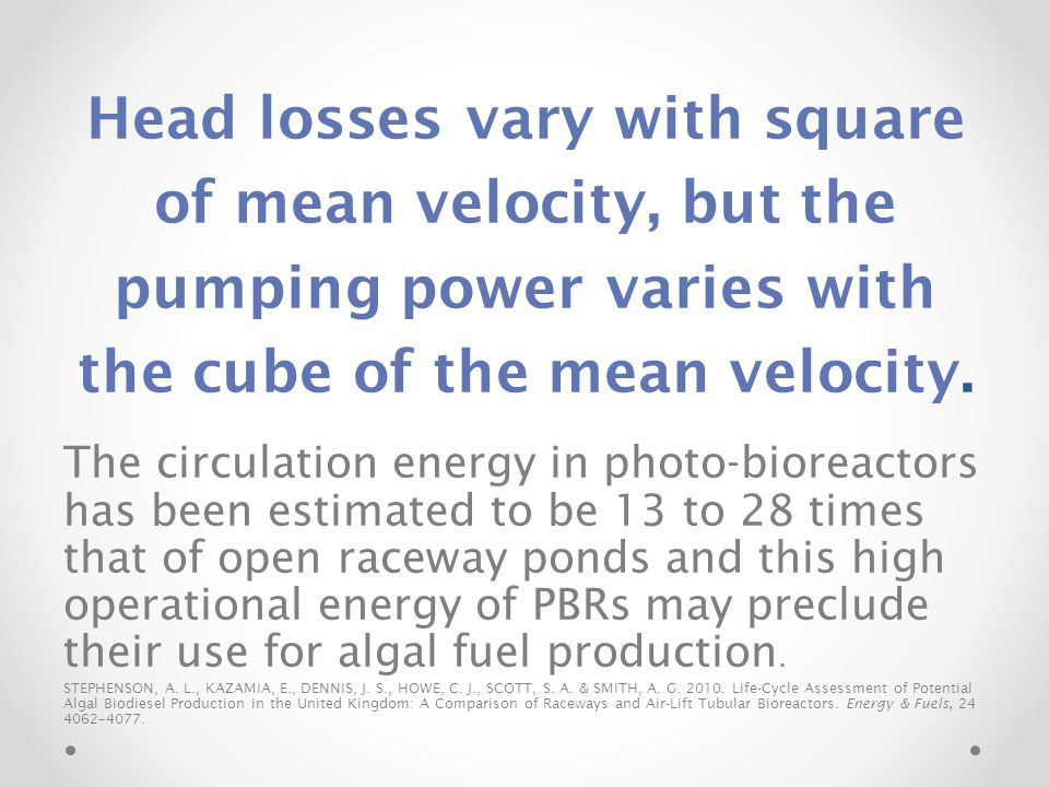 Head losses vary with square of mean velocity, but the pumping power varies with the cube of the mean velocity. The circulation energy in photo-biorea