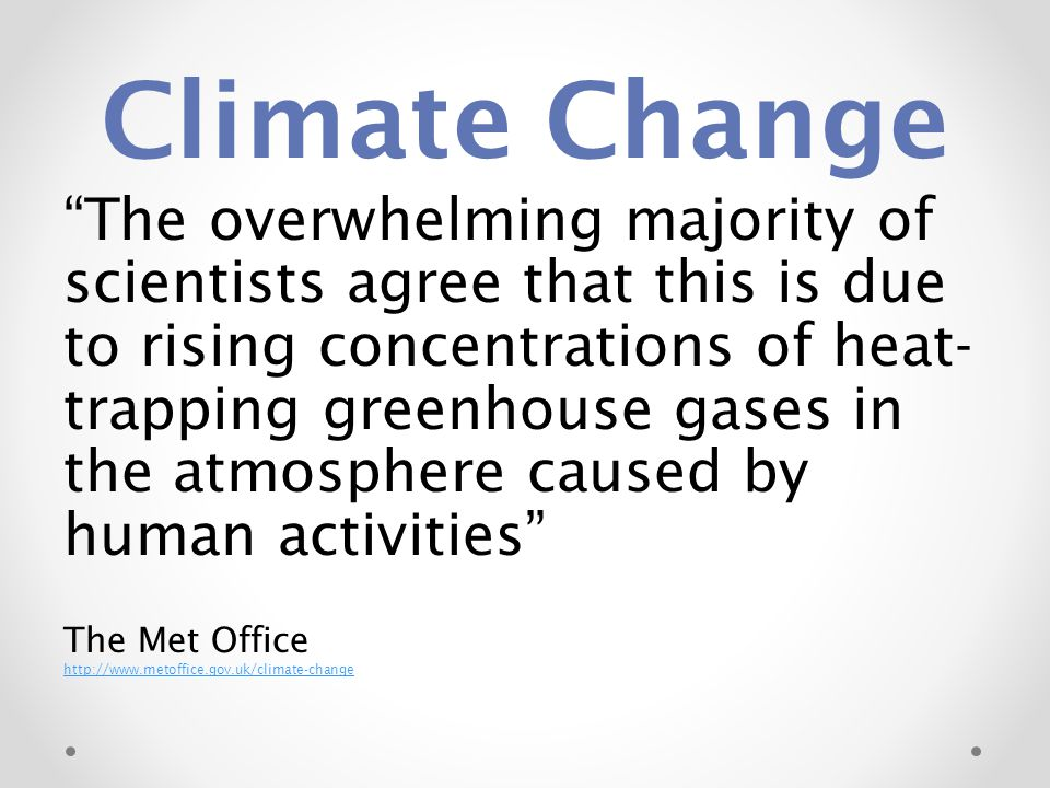 "Climate Change ""The overwhelming majority of scientists agree that this is due to rising concentrations of heat- trapping greenhouse gases in the atmo"