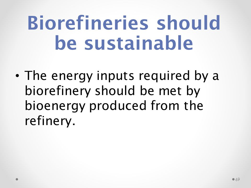 Biorefineries should be sustainable The energy inputs required by a biorefinery should be met by bioenergy produced from the refinery. 69