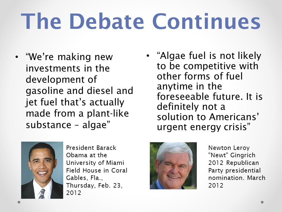 The Debate Continues Algae fuel is not likely to be competitive with other forms of fuel anytime in the foreseeable future.