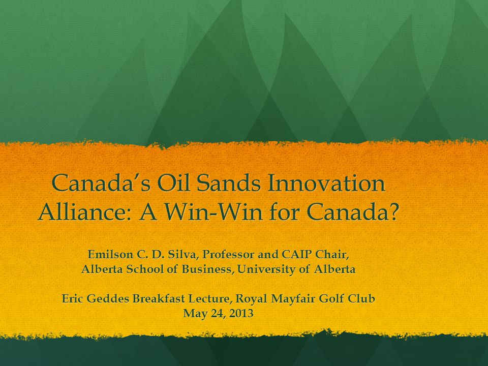 Canada's Oil Sands Innovation Alliance: A Win-Win for Canada? Emilson C. D. Silva, Professor and CAIP Chair, Alberta School of Business, University of