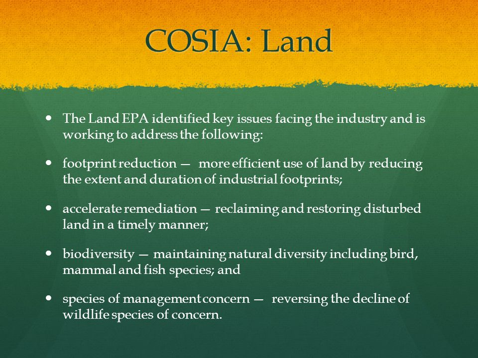 COSIA: Land The Land EPA identified key issues facing the industry and is working to address the following: footprint reduction — more efficient use o