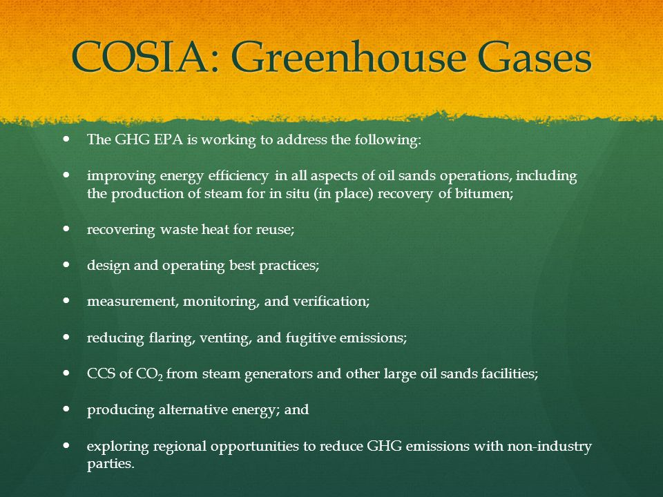 COSIA: Greenhouse Gases The GHG EPA is working to address the following: improving energy efficiency in all aspects of oil sands operations, including
