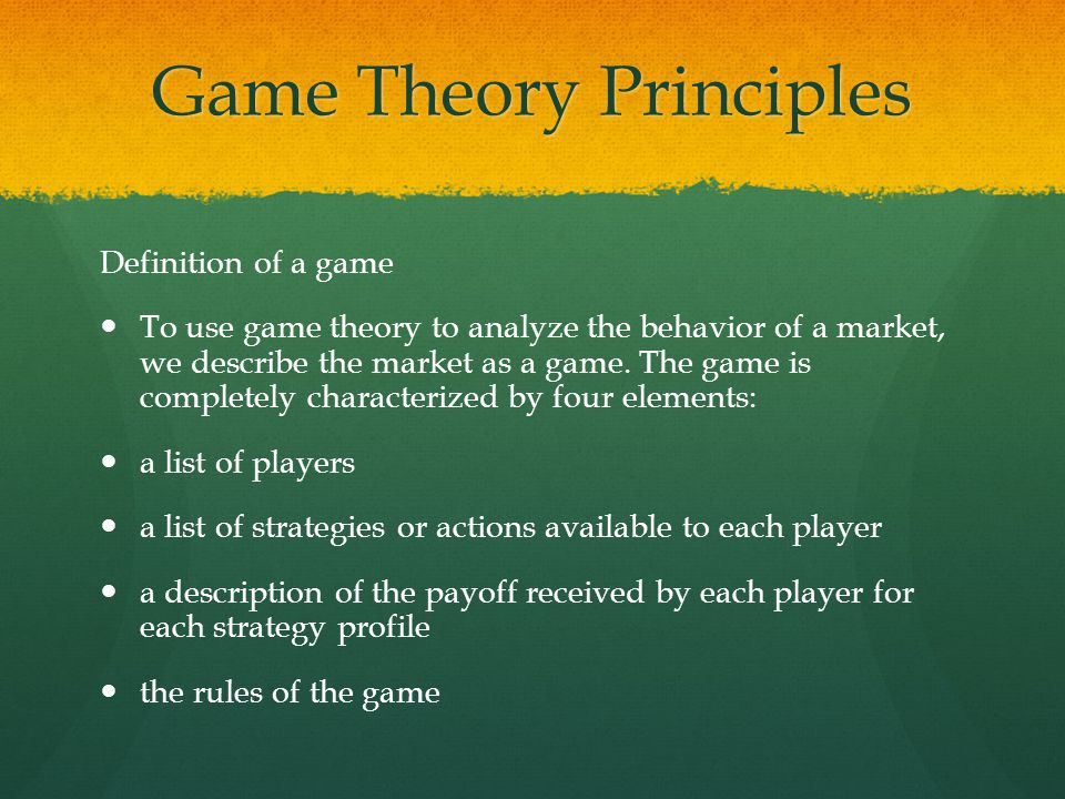 Game Theory Principles Definition of a game To use game theory to analyze the behavior of a market, we describe the market as a game. The game is comp