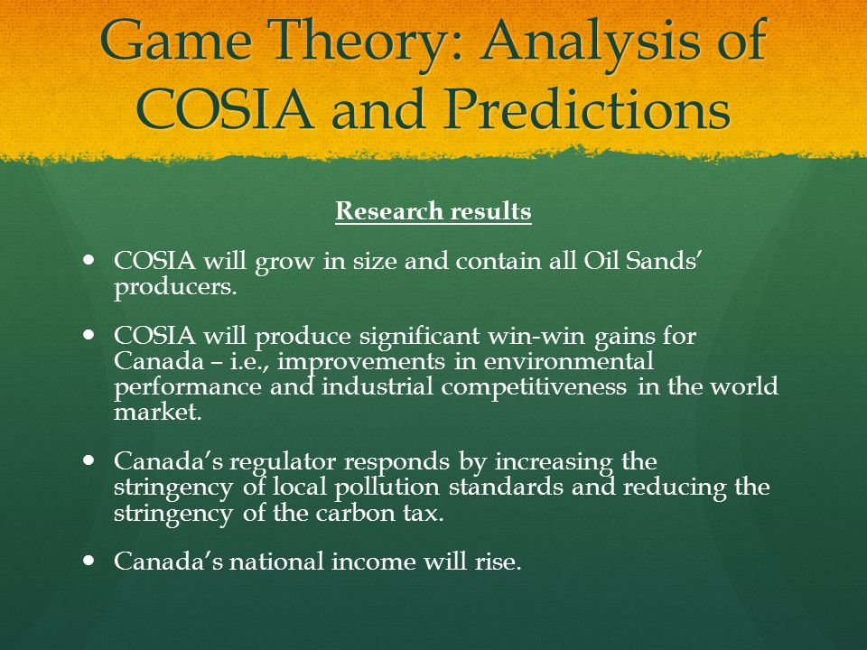 Game Theory: Analysis of COSIA and Predictions Research results COSIA will grow in size and contain all Oil Sands' producers. COSIA will produce signi