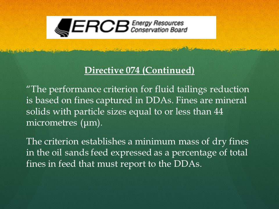"Directive 074 (Continued) ""The performance criterion for fluid tailings reduction is based on fines captured in DDAs. Fines are mineral solids with pa"
