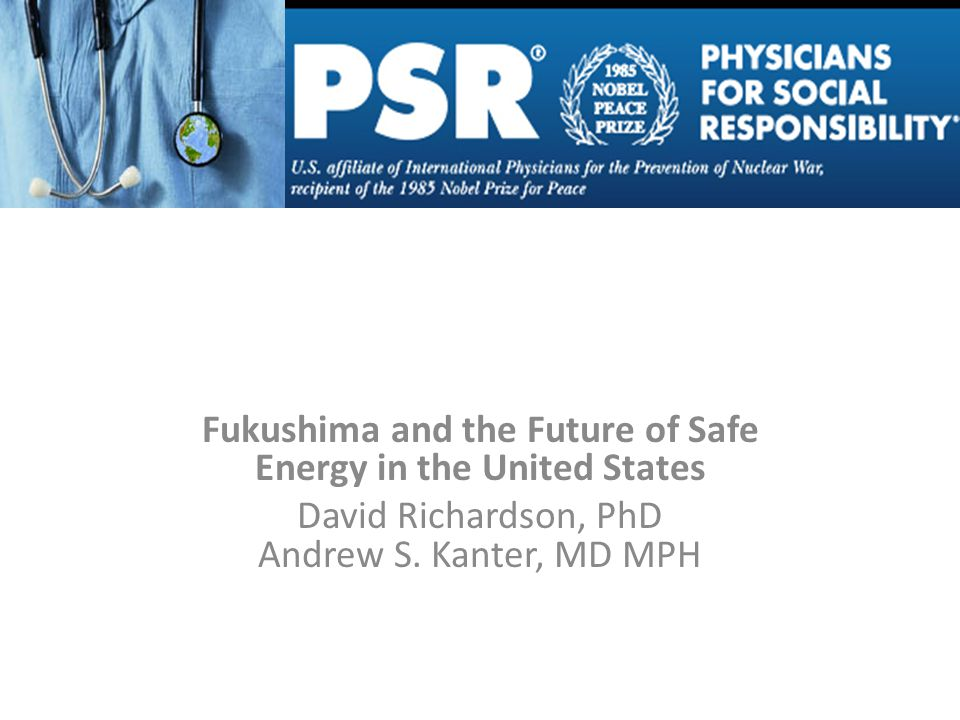 Fukushima and the Future of Safe Energy in the United States David Richardson, PhD Andrew S.