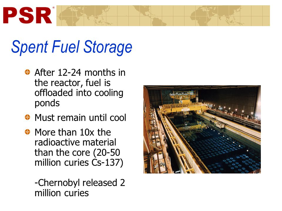 Spent Fuel Storage After 12-24 months in the reactor, fuel is offloaded into cooling ponds Must remain until cool More than 10x the radioactive materi