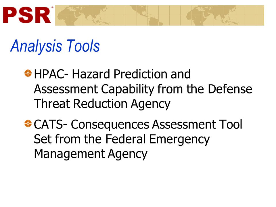 Analysis Tools HPAC- Hazard Prediction and Assessment Capability from the Defense Threat Reduction Agency CATS- Consequences Assessment Tool Set from the Federal Emergency Management Agency