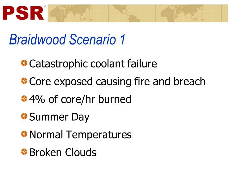 Braidwood Scenario 1 Catastrophic coolant failure Core exposed causing fire and breach 4% of core/hr burned Summer Day Normal Temperatures Broken Clou
