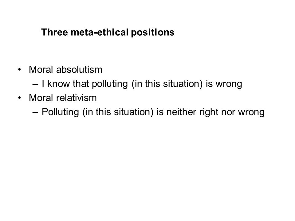 Three meta-ethical positions Moral absolutism –I know that polluting (in this situation) is wrong Moral relativism –Polluting (in this situation) is neither right nor wrong