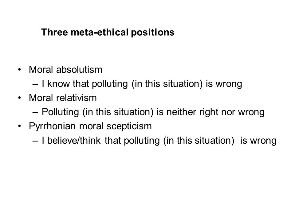 Three meta-ethical positions Moral absolutism –I know that polluting (in this situation) is wrong Moral relativism –Polluting (in this situation) is neither right nor wrong Pyrrhonian moral scepticism –I believe/think that polluting (in this situation) is wrong
